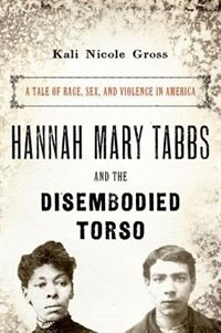 Book Hannah Mary Tabbs and the Disembodied Torso: A Tale of Race, Sex, and Violence in America by Kali Nicole Gross