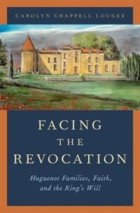 Book Facing the Revocation: Huguenot Families, Faith, and the Kings Will by Carolyn Chappell Lougee