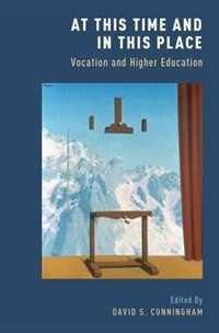 Book At This Time and In This Place: Vocation and Higher Education by David S. Cunningham