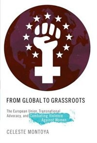 Book From Global to Grassroots: The European Union, Transnational Advocacy, and Combating Violence… by Celeste Montoya
