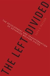 Book The Left Divided: The Development and Transformation of Advanced Welfare States by Sara Watson