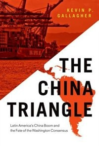 Book The China Triangle: Latin Americas China Boom and the Fate of the Washington Consensus by Kevin P. Gallagher
