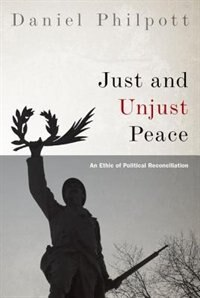 Book Just and Unjust Peace: An Ethic of Political Reconciliation by Daniel Philpott