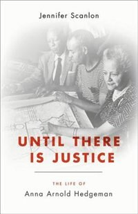 Book Until There Is Justice: The Life of Anna Arnold Hedgeman by Jennifer Scanlon