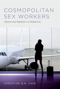 Book Cosmopolitan Sex Workers: Women and Migration in a Global City by Christine B.N. Chin