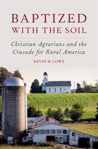 Book Baptized with the Soil: Christian Agrarians and the Crusade for Rural America by Kevin M. Lowe