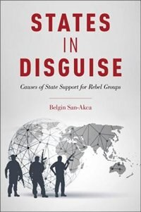Book States in Disguise: Causes of State Support for Rebel Groups by Belgin San-Akca