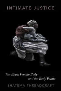 Book Intimate Justice: The Black Female Body and the Body Politic by Shatema Threadcraft