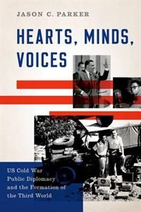 Book Hearts, Minds, Voices: US Cold War Public Diplomacy and the Formation of the Third World by Jason C. Parker