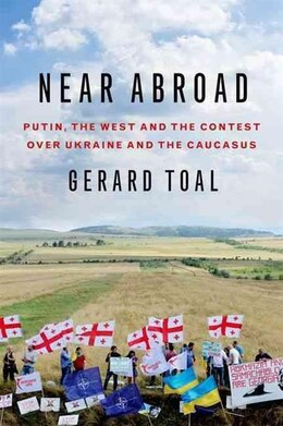 Book Near Abroad: Putin, the West and the Contest over Ukraine and the Caucasus by Gerard Toal