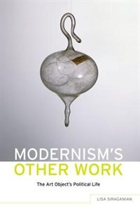 Book Modernisms Other Work: The Art Objects Political Life by Lisa Siraganian