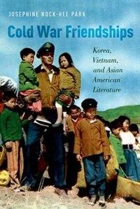 Book Cold War Friendships: Korea, Vietnam, and Asian American Literature by Josphine Nock-Hee Park