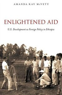 Book Enlightened Aid: U.S. Development as Foreign Policy in Ethiopia by Amanda Kay McVety