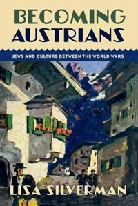 Book Becoming Austrians: Jews and Culture between the World Wars by Lisa Silverman