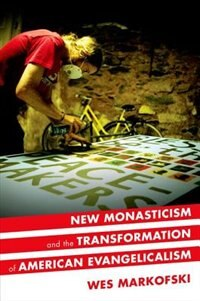 Book New Monasticism and the Transformation of American Evangelicalism by Wes Markofski