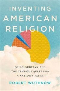Book Inventing American Religion: Polls, Surveys, and the Tenuous Quest for a Nations Faith by Robert Wuthnow