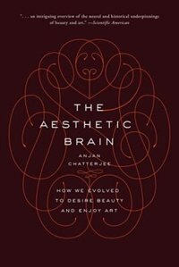 Book The Aesthetic Brain (NiP): How We Evolved to Desire Beauty and Enjoy Art by Anjan Chatterjee