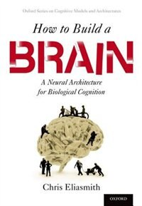 Book How to Build a Brain: A Neural Architecture for Biological Cognition by Chris Eliasmith