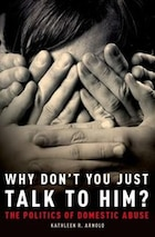 Why Dont You Just Talk to Him?: The Politics of Domestic Abuse