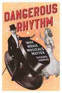 Dangerous Rhythm: Why Movie Musicals Matter by Richard Barrios