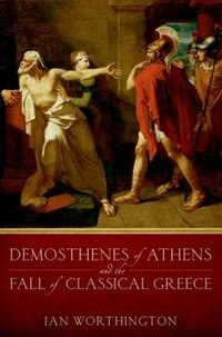 Book Demosthenes of Athens and the Fall of Classical Greece by Ian Worthington