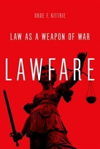 Book Lawfare: Law as a Weapon of War by Orde F. Kittrie
