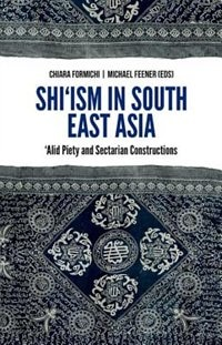 Book Shiism in South East Asia: Alid Piety and Sectarian Constructions by Chiara Formichi