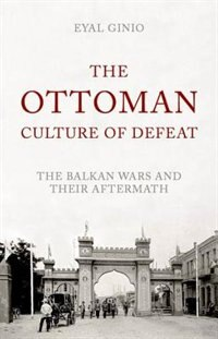 Book The Ottoman Culture of Defeat: The Balkan Wars and their Aftermath by Eyal Ginio