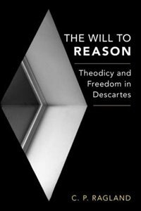 Book The Will to Reason: Theodicy and Freedom in Descartes by C.p. Ragland