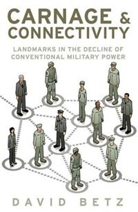 Book Carnage and Connectivity: Landmarks in the Decline of Conventional Military Power by David Betz