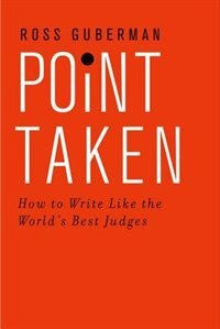Book Point Taken: How to Write Like the Worlds Best Judges by Ross Guberman