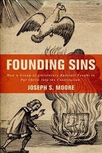 Book Founding Sins: How a Group of Antislavery Radicals Fought to Put Christ into the Constitution by Joseph S. Moore