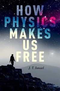 Book How Physics Makes Us Free by J. T. Ismael