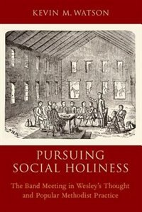 Book Pursuing Social Holiness: The Band Meeting in Wesleys Thought and Popular Methodist Practice by Kevin M. Watson