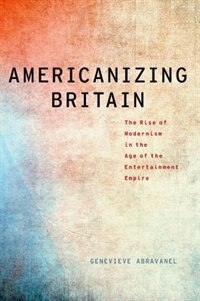 Book Americanizing Britain: The Rise of Modernism in the Age of the Entertainment Empire by Genevieve Abravanel