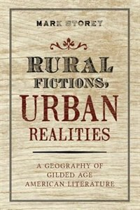 Book Rural Fictions, Urban Realities: A Geography of Gilded Age American Literature by Mark Storey