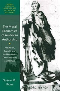 Book The Moral Economies of American Authorship: Reputation, Scandal, and the Nineteenth-Century… by Susan M. Ryan