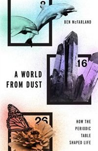 Book A World From Dust: How the Periodic Table Shaped Life by Ben McFarland