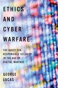 Book Ethics and Cyber Warfare: The Quest for Responsible Security in the Age of Digital Warfare by George Lucas