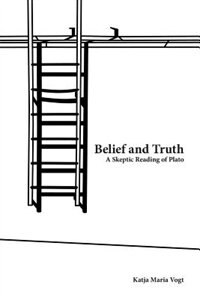 Book Belief and Truth: A Skeptic Reading of Plato by Katja Maria Vogt