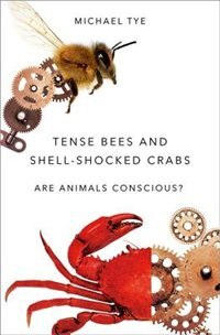 Book Tense Bees and Shell-Shocked Crabs: Are Animals Conscious? by Michael Tye