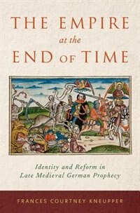 Book The Empire at the End of Time: Identity and Reform in Late Medieval German Prophecy by Frances Courtney Kneupper