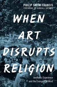 Book When Art Disrupts Religion: Aesthetic Experience and the Evangelical Mind by Philip S. Francis