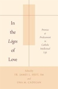 Book In the Logos of Love: Promise and Predicament in Catholic Intellectual Life by James L. Heft