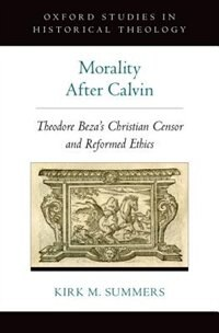 Book Morality After Calvin: Theodore Bezas Christian Censor and Reformed Ethics by Kirk M. Summers