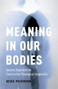 Book Meaning in Our Bodies: Sensory Experience as Constructive Theological Imagination by Heike Peckruhn