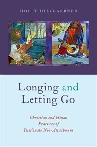Book Longing and Letting Go: Christian and Hindu Practices of Passionate Non-Attachment by Holly Hillgardner