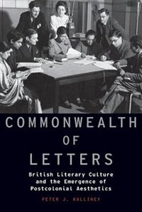 Book Commonwealth of Letters: British Literary Culture and the Emergence of Postcolonial Aesthetics by Kalliney, Peter J.
