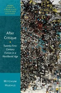 Book After Critique: Twenty-First-Century Fiction in a Neoliberal Age by Mitchum Huehls