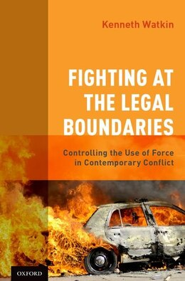 Book Fighting at the Legal Boundaries: Controlling the Use of Force in Contemporary Conflict by Kenneth Watkin